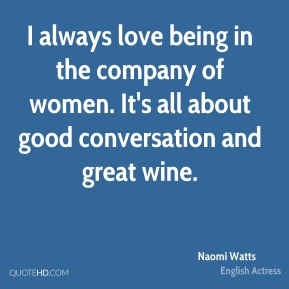I always love being in the company of women. It's all about good conversation and great wine.