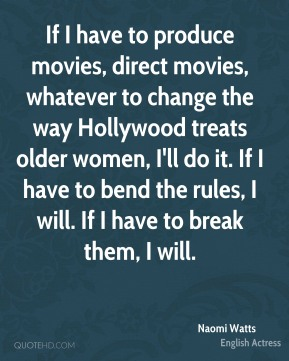If I have to produce movies, direct movies, whatever to change the way Hollywood treats older women, I'll do it. If I have to bend the rules, I will. If I have to break them, I will.