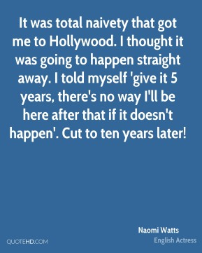 It was total naivety that got me to Hollywood. I thought it was going to happen straight away. I told myself 'give it 5 years, there's no way I'll be here after that if it doesn't happen'. Cut to ten years later!