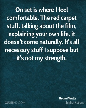 Naomi Watts - On set is where I feel comfortable. The red carpet stuff, talking about the film, explaining your own life, it doesn't come naturally. It's all necessary stuff I suppose but it's not my strength.