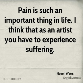 Pain is such an important thing in life. I think that as an artist you have to experience suffering.