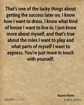 That's one of the lucky things about getting the success later on. I know how I want to dress, I know what kind of house I want to live in, I just know more about myself, and that's true about the roles I want to play and what parts of myself I want to express. You're just more in touch with yourself.