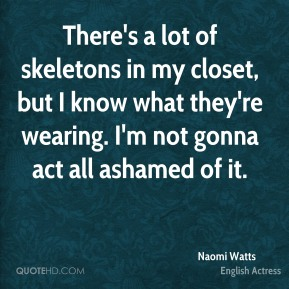 Naomi Watts - There's a lot of skeletons in my closet, but I know what they're wearing. I'm not gonna act all ashamed of it.