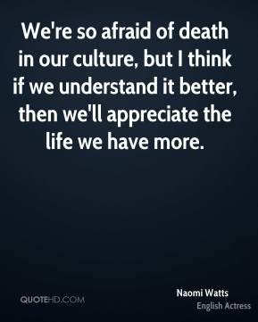 We're so afraid of death in our culture, but I think if we understand it better, then we'll appreciate the life we have more.
