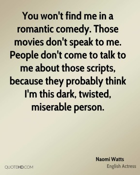 You won't find me in a romantic comedy. Those movies don't speak to me. People don't come to talk to me about those scripts, because they probably think I'm this dark, twisted, miserable person.