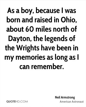 Neil Armstrong - As a boy, because I was born and raised in Ohio, about 60 miles north of Dayton, the legends of the Wrights have been in my memories as long as I can remember.