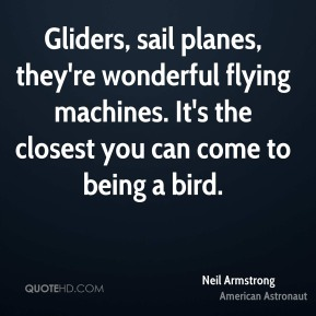 Gliders, sail planes, they're wonderful flying machines. It's the closest you can come to being a bird.