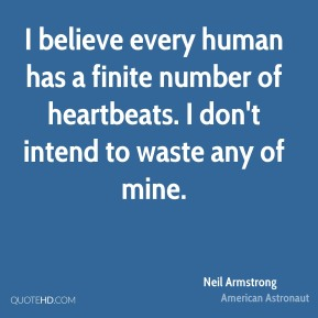 I believe every human has a finite number of heartbeats. I don't intend to waste any of mine.