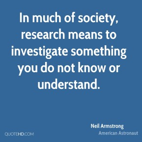 In much of society, research means to investigate something you do not know or understand.