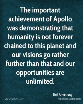 The important achievement of Apollo was demonstrating that humanity is not forever chained to this planet and our visions go rather further than that and our opportunities are unlimited.