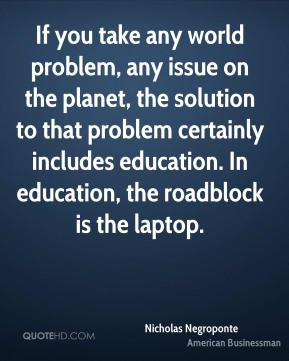 Nicholas Negroponte - If you take any world problem, any issue on the planet, the solution to that problem certainly includes education. In education, the roadblock is the laptop.