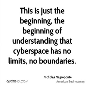 Nicholas Negroponte - This is just the beginning, the beginning of understanding that cyberspace has no limits, no boundaries.