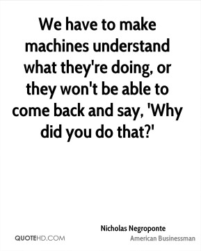 Nicholas Negroponte - We have to make machines understand what they're doing, or they won't be able to come back and say, 'Why did you do that?'