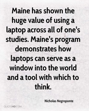 Nicholas Negroponte  - Maine has shown the huge value of using a laptop across all of one's studies. Maine's program demonstrates how laptops can serve as a window into the world and a tool with which to think.
