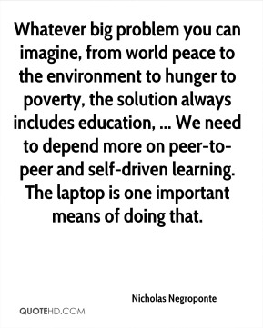 Whatever big problem you can imagine, from world peace to the environment to hunger to poverty, the solution always includes education, ... We need to depend more on peer-to-peer and self-driven learning. The laptop is one important means of doing that.