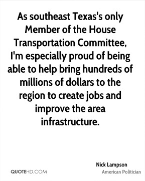 Nick Lampson - As southeast Texas's only Member of the House Transportation Committee, I'm especially proud of being able to help bring hundreds of millions of dollars to the region to create jobs and improve the area infrastructure.