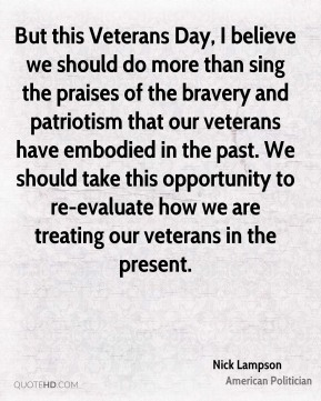 Nick Lampson - But this Veterans Day, I believe we should do more than sing the praises of the bravery and patriotism that our veterans have embodied in the past. We should take this opportunity to re-evaluate how we are treating our veterans in the present.