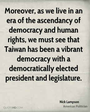 Moreover, as we live in an era of the ascendancy of democracy and human rights, we must see that Taiwan has been a vibrant democracy with a democratically elected president and legislature.