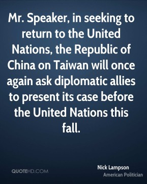 Nick Lampson - Mr. Speaker, in seeking to return to the United Nations, the Republic of China on Taiwan will once again ask diplomatic allies to present its case before the United Nations this fall.