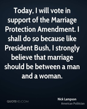 Today, I will vote in support of the Marriage Protection Amendment. I shall do so because like President Bush, I strongly believe that marriage should be between a man and a woman.