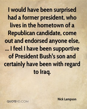 Nick Lampson  - I would have been surprised had a former president, who lives in the hometown of a Republican candidate, come out and endorsed anyone else, ... I feel I have been supportive of President Bush's son and certainly have been with regard to Iraq.