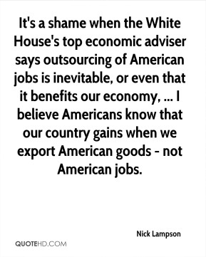 Nick Lampson  - It's a shame when the White House's top economic adviser says outsourcing of American jobs is inevitable, or even that it benefits our economy, ... I believe Americans know that our country gains when we export American goods - not American jobs.