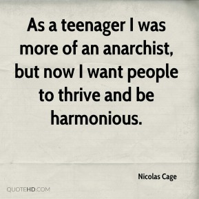 As a teenager I was more of an anarchist, but now I want people to thrive and be harmonious.