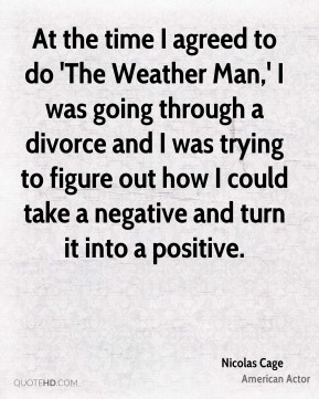 Nicolas Cage  - At the time I agreed to do 'The Weather Man,' I was going through a divorce and I was trying to figure out how I could take a negative and turn it into a positive.