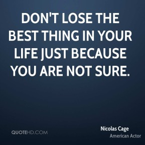 Don't lose the best thing in your life just because you are not sure.