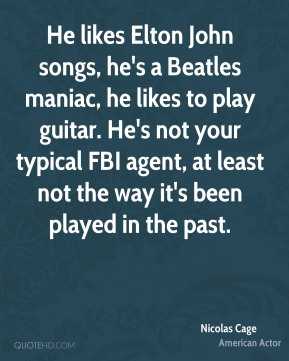 Nicolas Cage  - He likes Elton John songs, he's a Beatles maniac, he likes to play guitar. He's not your typical FBI agent, at least not the way it's been played in the past.