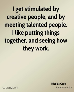 I get stimulated by creative people, and by meeting talented people. I like putting things together, and seeing how they work.