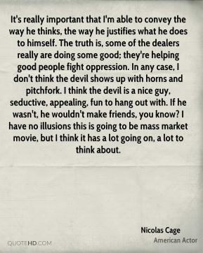 Nicolas Cage  - It's really important that I'm able to convey the way he thinks, the way he justifies what he does to himself. The truth is, some of the dealers really are doing some good; they're helping good people fight oppression. In any case, I don't think the devil shows up with horns and pitchfork. I think the devil is a nice guy, seductive, appealing, fun to hang out with. If he wasn't, he wouldn't make friends, you know? I have no illusions this is going to be mass market movie, but I think it has a lot going on, a lot to think about.