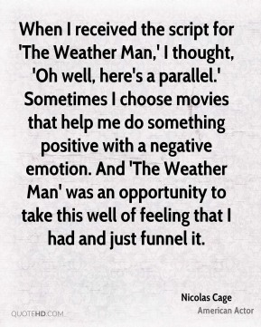 Nicolas Cage  - When I received the script for 'The Weather Man,' I thought, 'Oh well, here's a parallel.' Sometimes I choose movies that help me do something positive with a negative emotion. And 'The Weather Man' was an opportunity to take this well of feeling that I had and just funnel it.