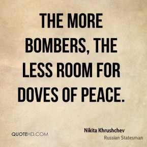 Nikita Khrushchev - The more bombers, the less room for doves of peace.