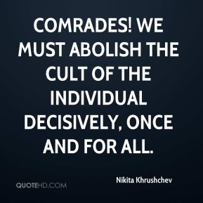 Nikita Khrushchev  - Comrades! We must abolish the cult of the individual decisively, once and for all.