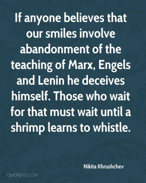 If anyone believes that our smiles involve abandonment of the teaching of Marx, Engels and Lenin he deceives himself. Those who wait for that must wait until a shrimp learns to whistle.