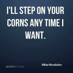 I'll step on your corns any time I want.