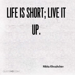Life is short; live it up.