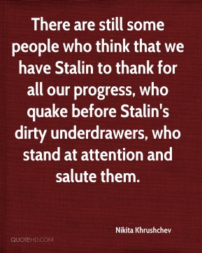 Nikita Khrushchev  - There are still some people who think that we have Stalin to thank for all our progress, who quake before Stalin's dirty underdrawers, who stand at attention and salute them.