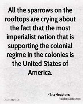 Nikita Khrushchev - All the sparrows on the rooftops are crying about the fact that the most imperialist nation that is supporting the colonial regime in the colonies is the United States of America.