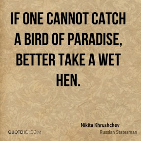 Nikita Khrushchev - If one cannot catch a bird of paradise, better take a wet hen.