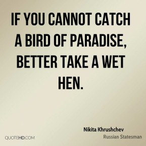 Nikita Khrushchev - If you cannot catch a bird of paradise, better take a wet hen.