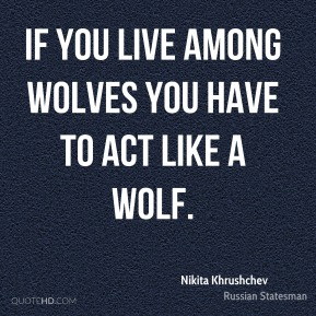 Nikita Khrushchev - If you live among wolves you have to act like a wolf.