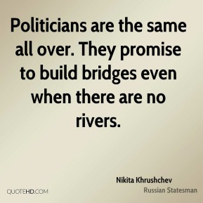 Nikita Khrushchev - Politicians are the same all over. They promise to build bridges even when there are no rivers.
