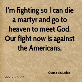 I'm fighting so I can die a martyr and go to heaven to meet God. Our fight now is against the Americans.