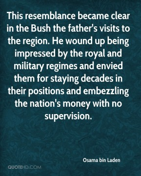Osama bin Laden - This resemblance became clear in the Bush the father's visits to the region. He wound up being impressed by the royal and military regimes and envied them for staying decades in their positions and embezzling the nation's money with no supervision.