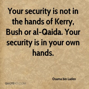 Your security is not in the hands of Kerry, Bush or al-Qaida. Your security is in your own hands.