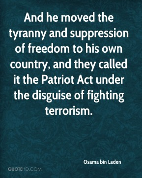 And he moved the tyranny and suppression of freedom to his own country, and they called it the Patriot Act under the disguise of fighting terrorism.