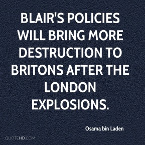 Osama bin Laden  - Blair's policies will bring more destruction to Britons after the London explosions.