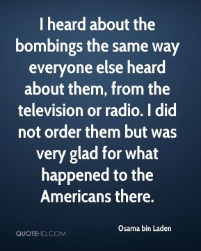 Osama bin Laden  - I heard about the bombings the same way everyone else heard about them, from the television or radio. I did not order them but was very glad for what happened to the Americans there.